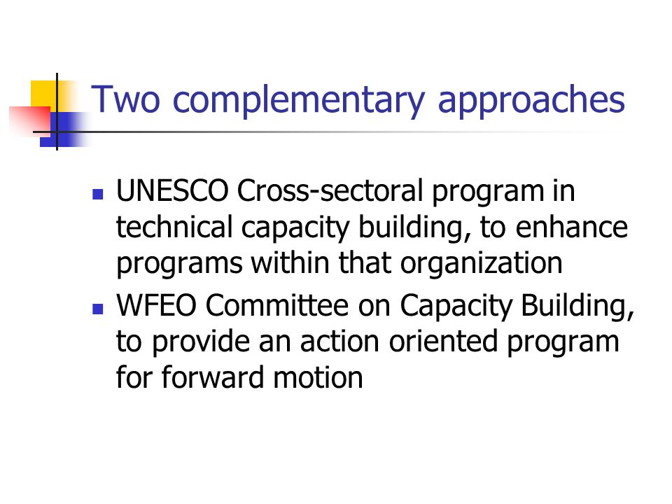 Two complementary approaches UNESCO Cross-sectoral program in technical capacity building, to enhance programs within that organization WFEO Committee on Capacity Building, to provide an action oriented program for forward motion