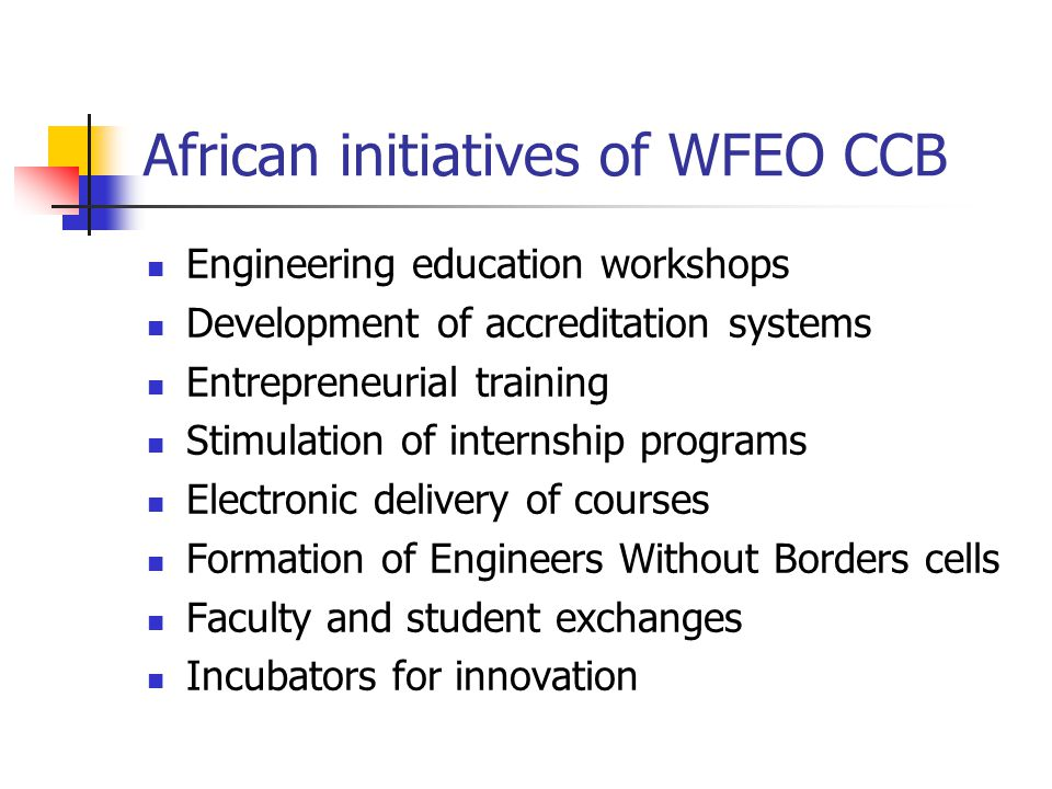 African initiatives of WFEO CCB Engineering education workshops Development of accreditation systems Entrepreneurial training Stimulation of internship programs Electronic delivery of courses Formation of Engineers Without Borders cells Faculty and student exchanges Incubators for innovation