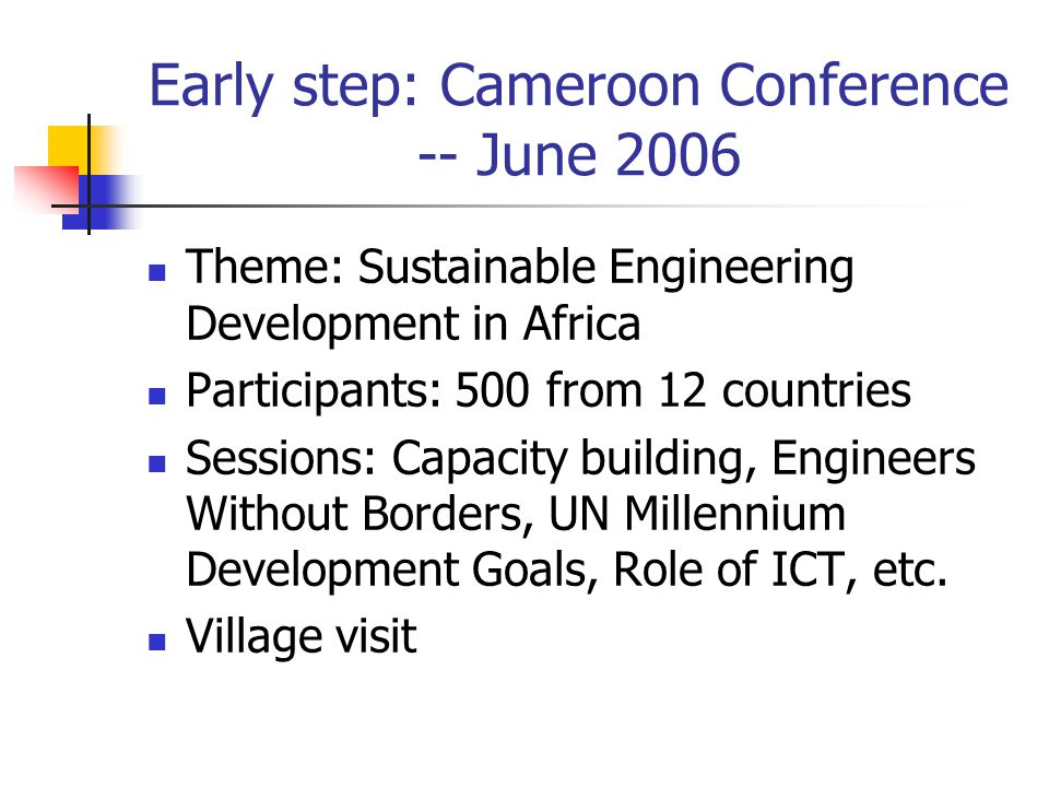 Early step: Cameroon Conference -- June 2006 Theme: Sustainable Engineering Development in Africa Participants: 500 from 12 countries Sessions: Capacity building, Engineers Without Borders, UN Millennium Development Goals, Role of ICT, etc.