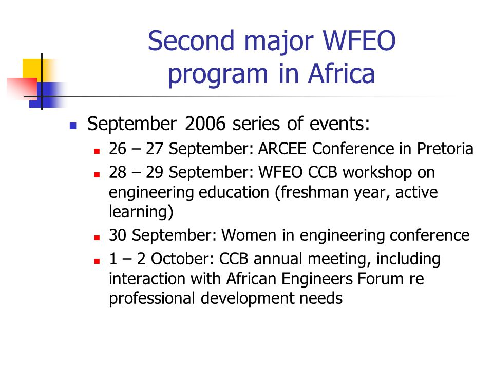 Second major WFEO program in Africa September 2006 series of events: 26 – 27 September: ARCEE Conference in Pretoria 28 – 29 September: WFEO CCB workshop on engineering education (freshman year, active learning) 30 September: Women in engineering conference 1 – 2 October: CCB annual meeting, including interaction with African Engineers Forum re professional development needs
