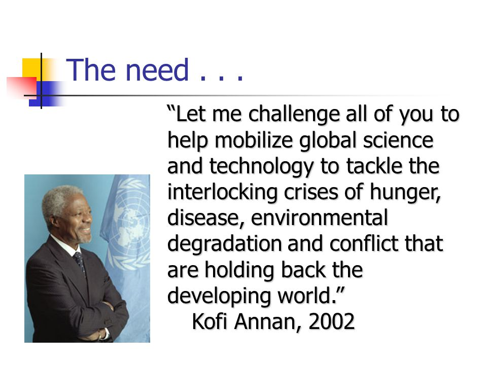 The need... Let me challenge all of you to help mobilize global science and technology to tackle the interlocking crises of hunger, disease, environme