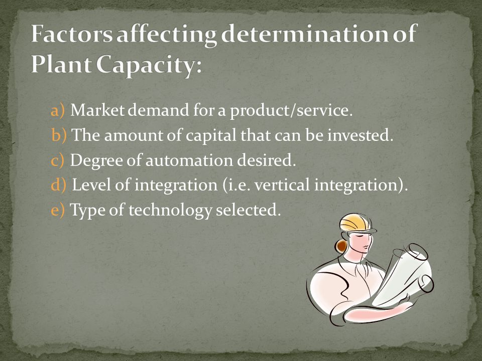 a) Market demand for a product/service. b) The amount of capital that can be invested. c) Degree of automation desired. d) Level of integration (i.e.