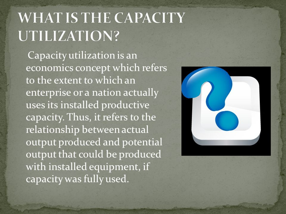 Capacity utilization is an economics concept which refers to the extent to which an enterprise or a nation actually uses its installed productive capacity.