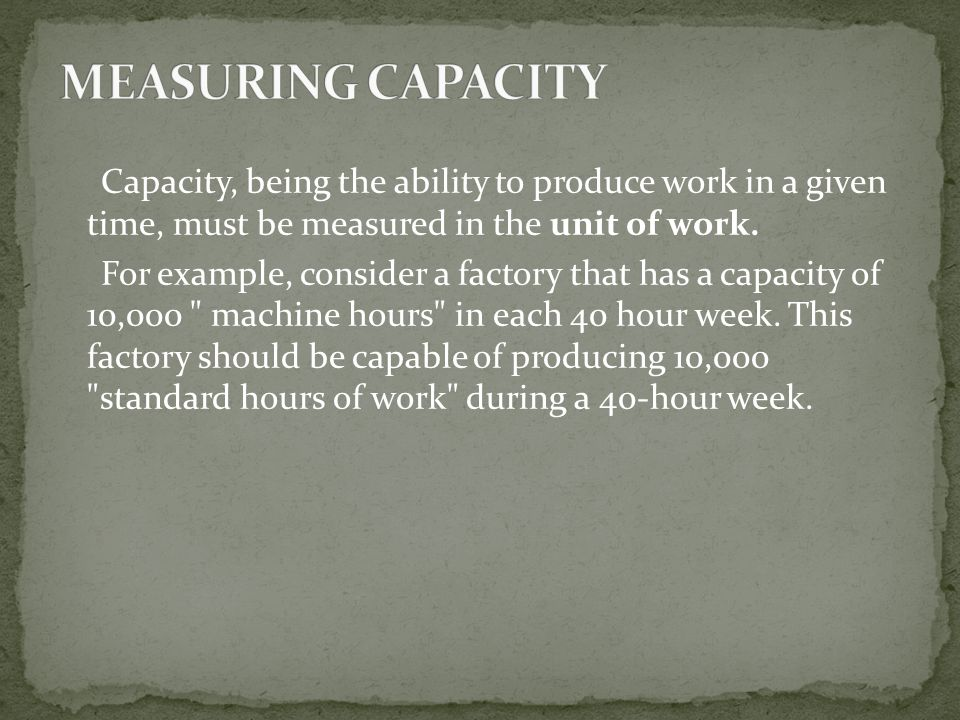 Capacity, being the ability to produce work in a given time, must be measured in the unit of work.