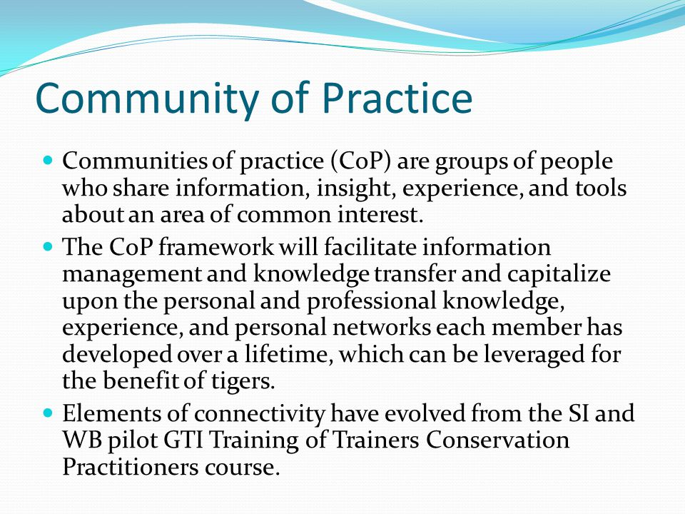 Community of Practice Communities of practice (CoP) are groups of people who share information, insight, experience, and tools about an area of common interest.