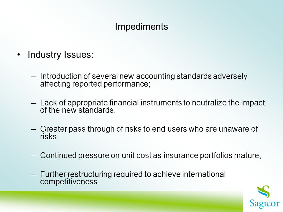 Impediments Industry Issues: –Introduction of several new accounting standards adversely affecting reported performance; –Lack of appropriate financial instruments to neutralize the impact of the new standards.