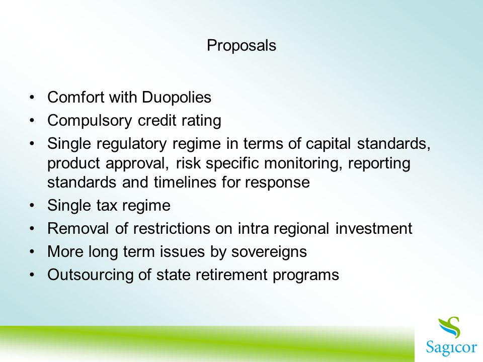 Proposals Comfort with Duopolies Compulsory credit rating Single regulatory regime in terms of capital standards, product approval, risk specific monitoring, reporting standards and timelines for response Single tax regime Removal of restrictions on intra regional investment More long term issues by sovereigns Outsourcing of state retirement programs