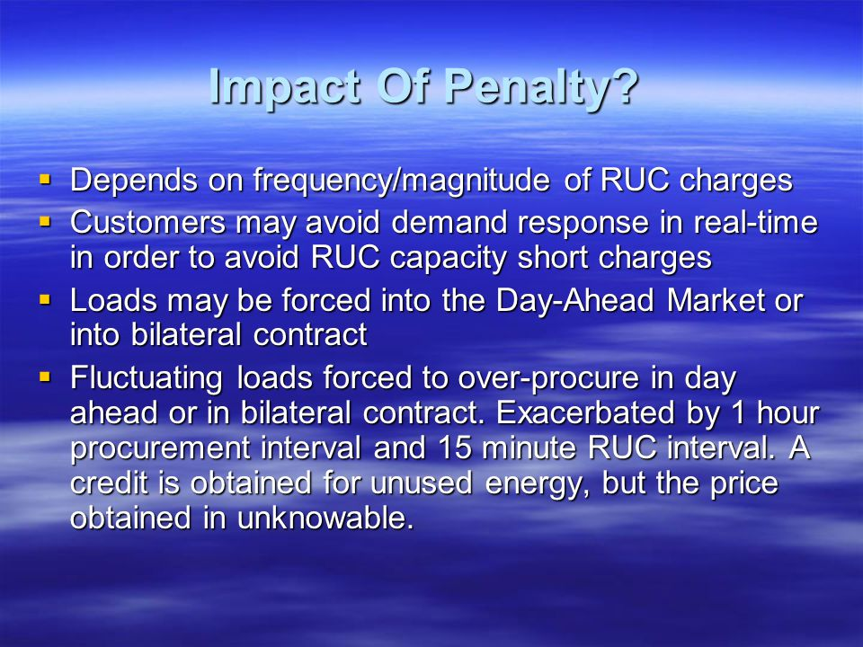 Impact Of Penalty? Depends on frequency/magnitude of RUC charges Depends on frequency/magnitude of RUC charges Customers may avoid demand response in