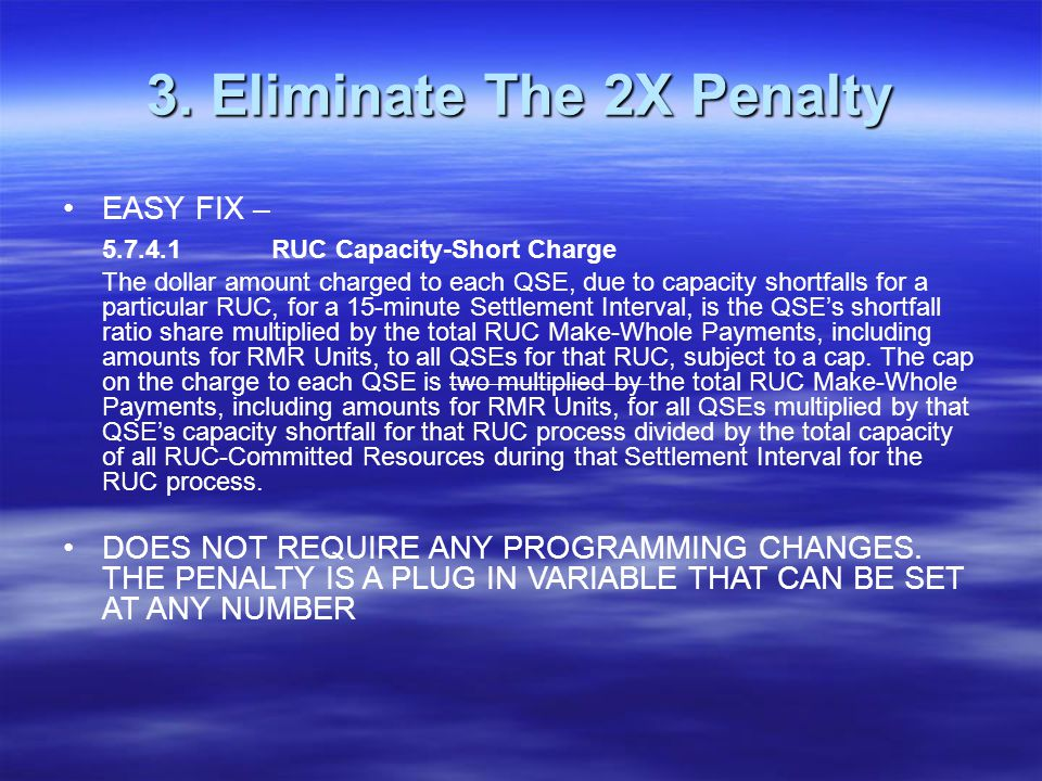 3. Eliminate The 2X Penalty EASY FIX – 5.7.4.1RUC Capacity-Short Charge The dollar amount charged to each QSE, due to capacity shortfalls for a partic