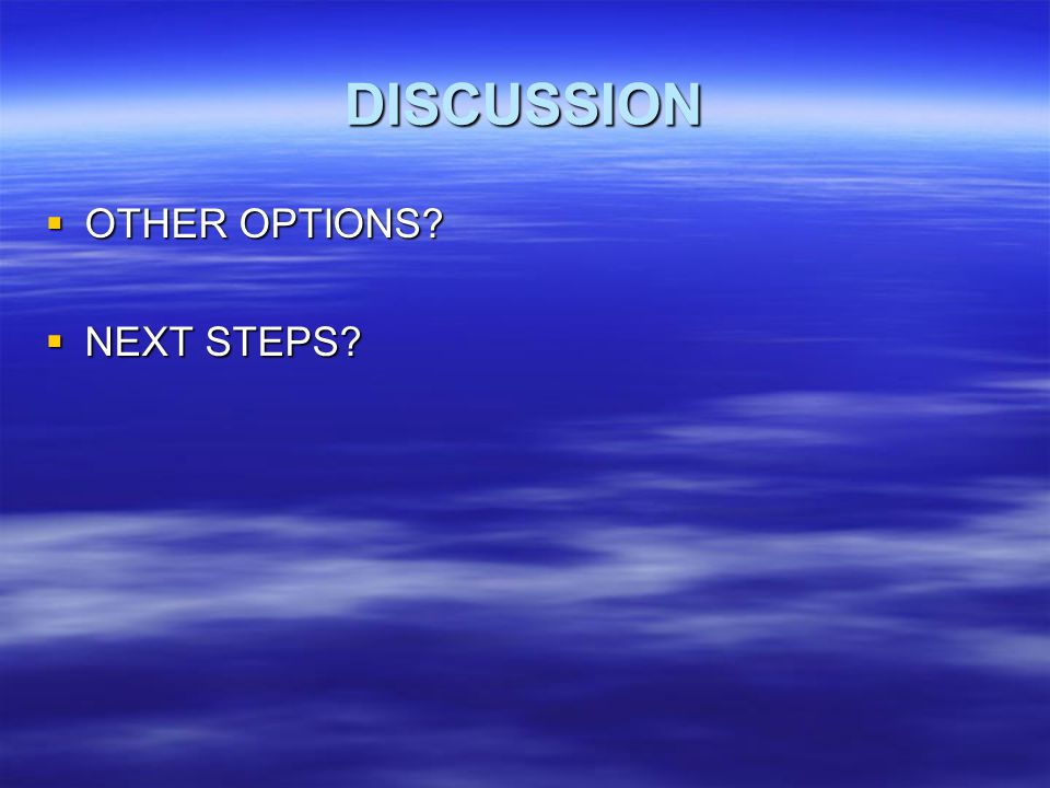 DISCUSSION OTHER OPTIONS? OTHER OPTIONS? NEXT STEPS? NEXT STEPS?
