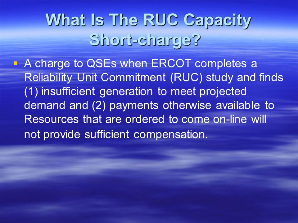 The RUC Capacity Short Charge 5.7.4.1RUC Capacity-Short Charge 5.7.4.1RUC Capacity-Short Charge The dollar amount charged to each QSE, due to capacity shortfalls for a particular RUC, for a 15-minute Settlement Interval, is the QSEs shortfall ratio share multiplied by the total RUC Make-Whole Payments, including amounts for RMR Units, to all QSEs for that RUC, subject to a cap.