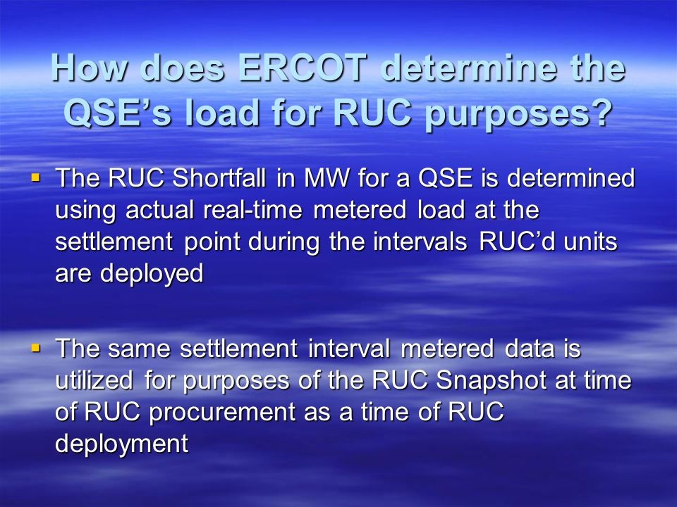 How does ERCOT determine the QSEs load for RUC purposes? The RUC Shortfall in MW for a QSE is determined using actual real-time metered load at the se