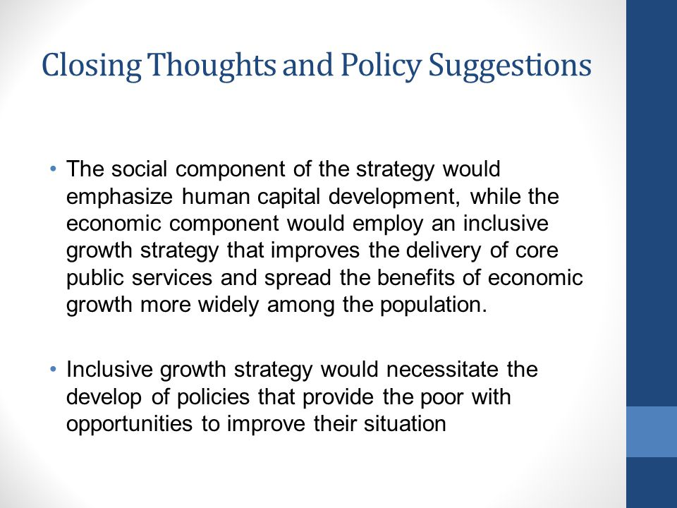 Closing Thoughts and Policy Suggestions The social component of the strategy would emphasize human capital development, while the economic component would employ an inclusive growth strategy that improves the delivery of core public services and spread the benefits of economic growth more widely among the population.