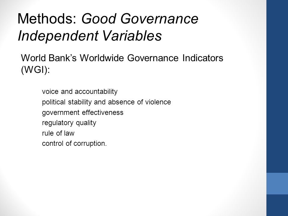 Methods: Good Governance Independent Variables World Banks Worldwide Governance Indicators (WGI): voice and accountability political stability and absence of violence government effectiveness regulatory quality rule of law control of corruption.