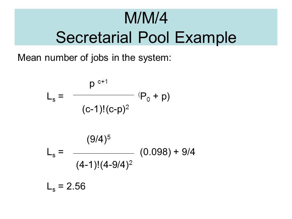 M/M/4 Secretarial Pool Example Mean number of jobs in the system: p c+1 L s = ( P 0 + p) (c-1)!(c-p) 2 (9/4) 5 L s = (0.098) + 9/4 (4-1)!(4-9/4) 2 L s