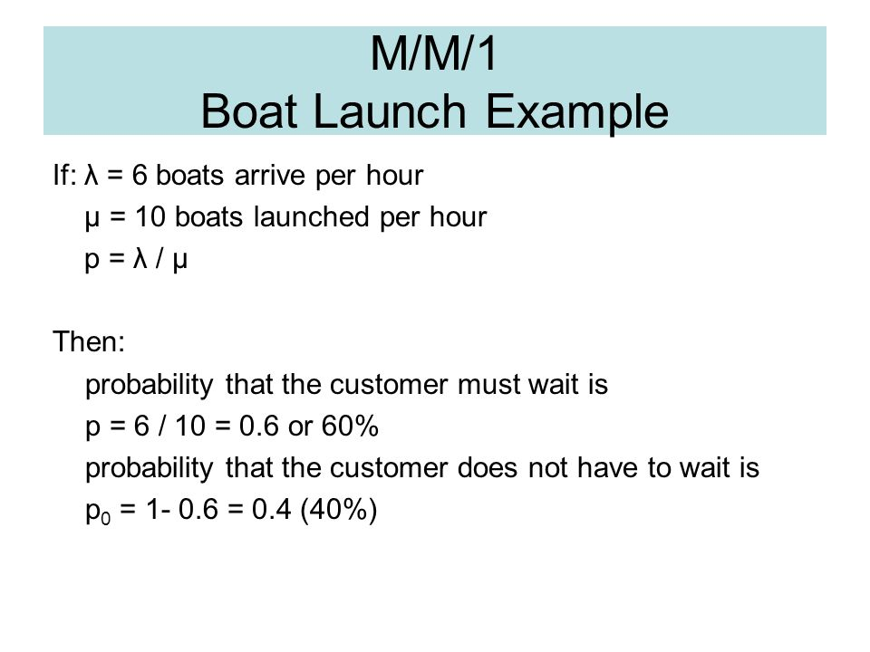 M/M/1 Boat Launch Example If: λ = 6 boats arrive per hour μ = 10 boats launched per hour p = λ / μ Then: probability that the customer must wait is p