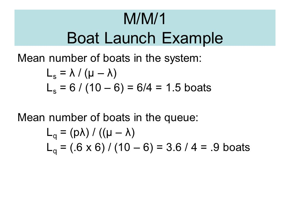 M/M/1 Boat Launch Example Mean number of boats in the system: L s = λ / (μ – λ) L s = 6 / (10 – 6) = 6/4 = 1.5 boats Mean number of boats in the queue
