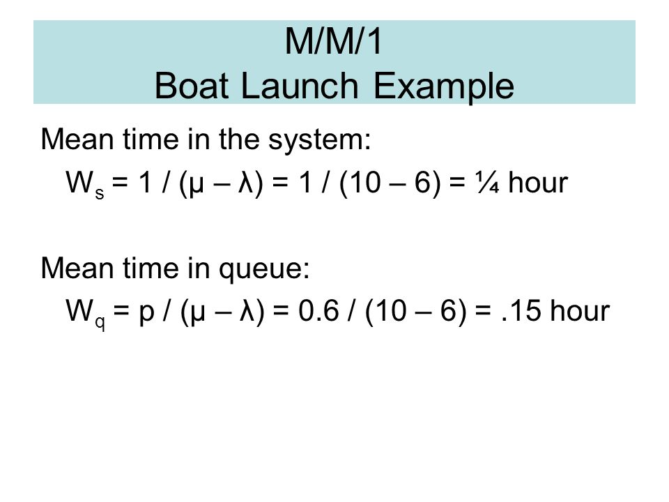 M/M/1 Boat Launch Example Mean time in the system: W s = 1 / (μ – λ) = 1 / (10 – 6) = ¼ hour Mean time in queue: W q = p / (μ – λ) = 0.6 / (10 – 6) =.