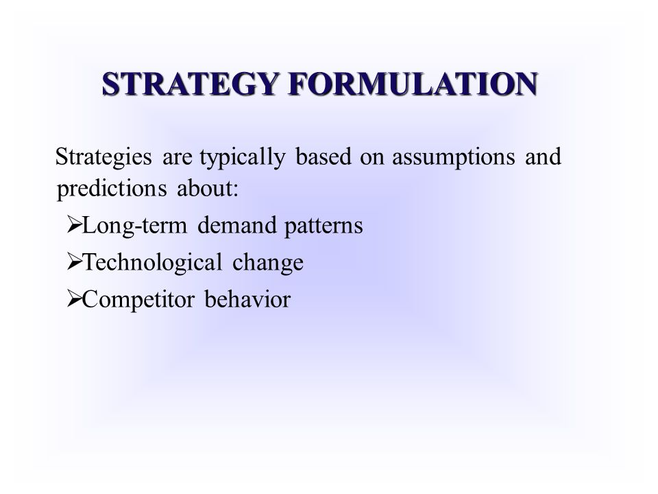 STRATEGY FORMULATION Strategies are typically based on assumptions and predictions about: Long-term demand patterns Technological change Competitor be
