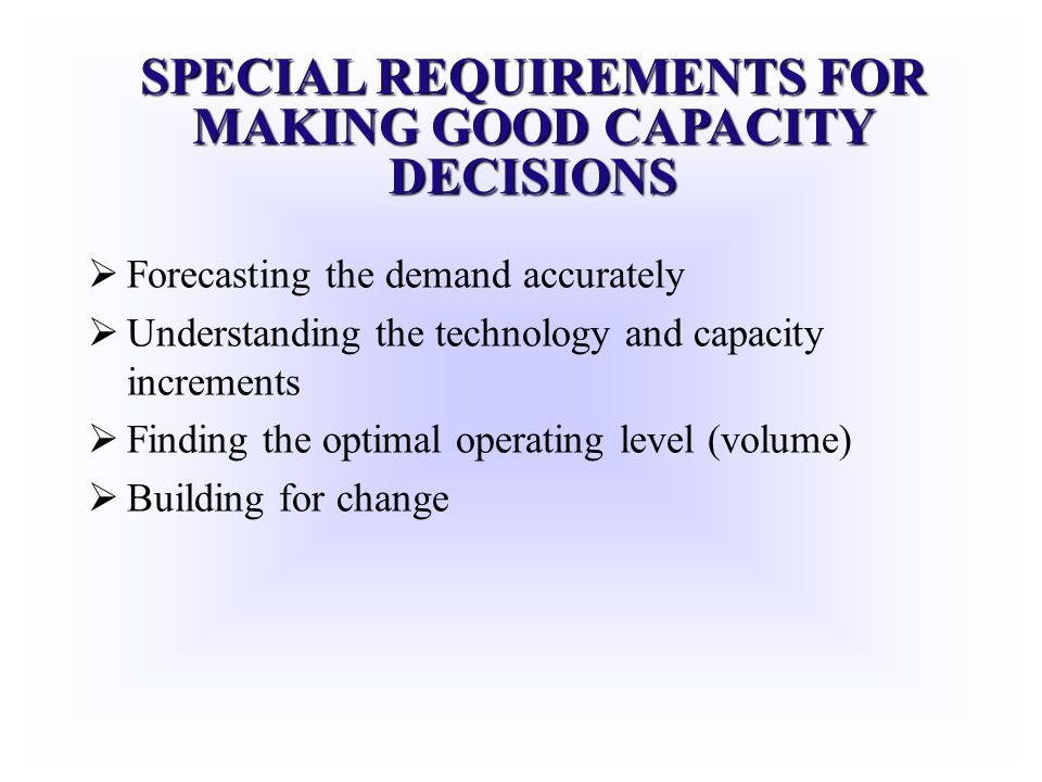 SPECIAL REQUIREMENTS FOR MAKING GOOD CAPACITY DECISIONS Forecasting the demand accurately Understanding the technology and capacity increments Finding