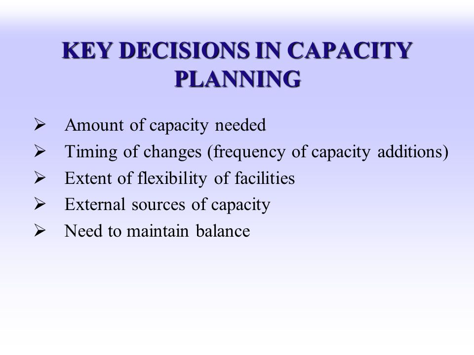 KEY DECISIONS IN CAPACITY PLANNING Amount of capacity needed Timing of changes (frequency of capacity additions) Extent of flexibility of facilities E