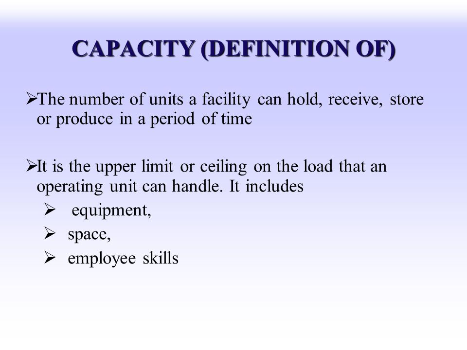 CAPACITY (DEFINITION OF) The number of units a facility can hold, receive, store or produce in a period of time It is the upper limit or ceiling on th