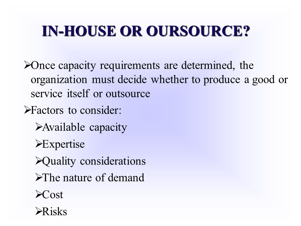 IN-HOUSE OR OURSOURCE? Once capacity requirements are determined, the organization must decide whether to produce a good or service itself or outsourc