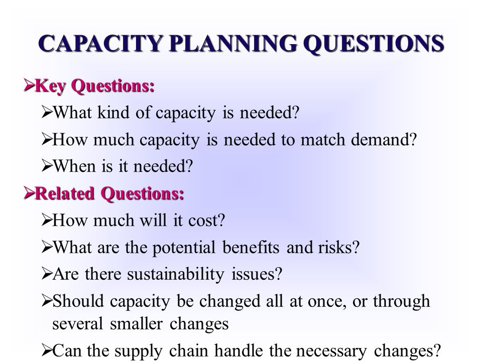 CAPACITY PLANNING QUESTIONS Key Questions: Key Questions: What kind of capacity is needed? How much capacity is needed to match demand? When is it nee