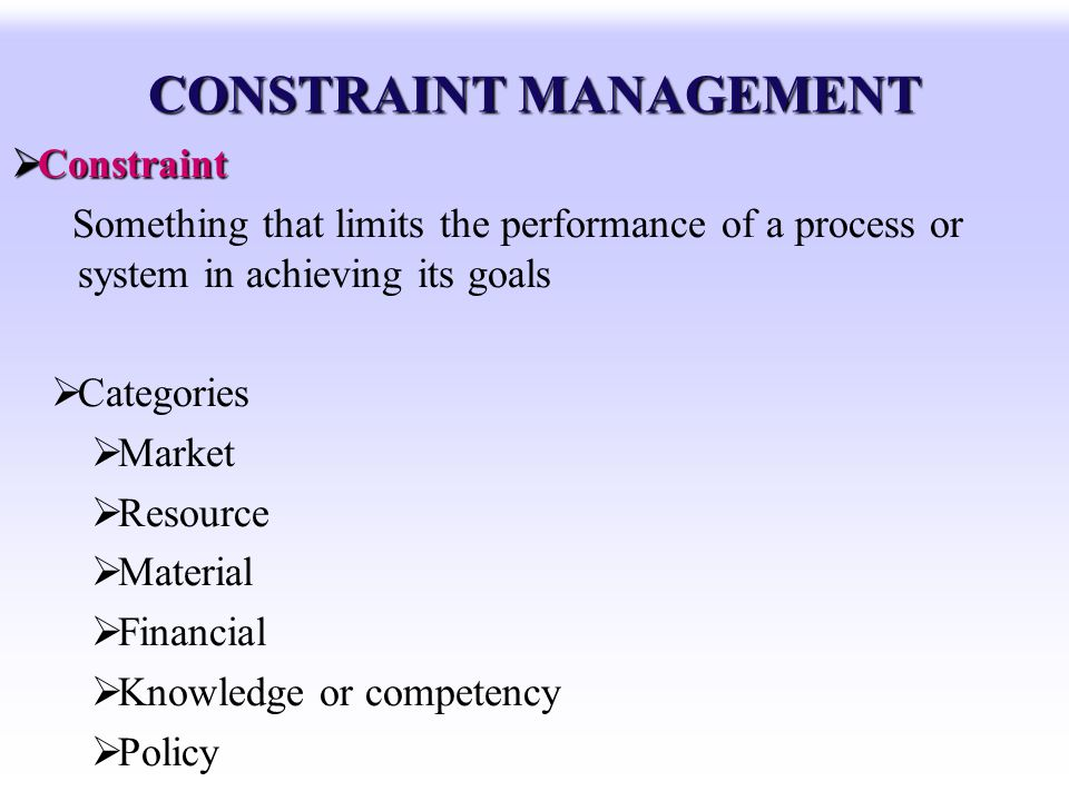 CONSTRAINT MANAGEMENT Constraint Constraint Something that limits the performance of a process or system in achieving its goals Categories Market Reso
