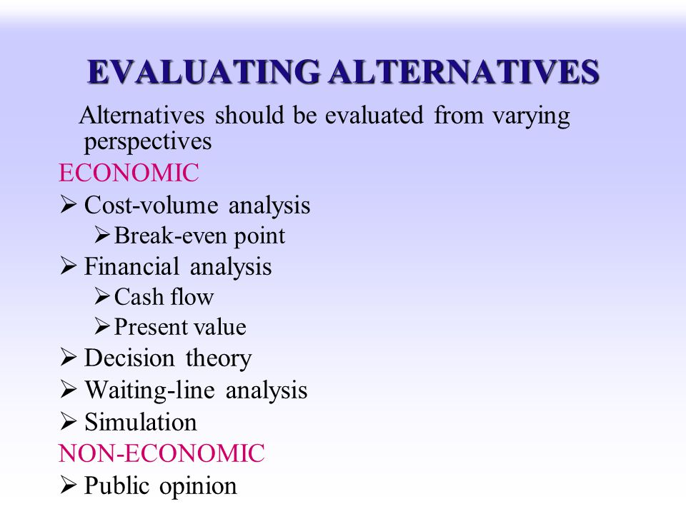 EVALUATING ALTERNATIVES Alternatives should be evaluated from varying perspectives ECONOMIC Cost-volume analysis Break-even point Financial analysis C