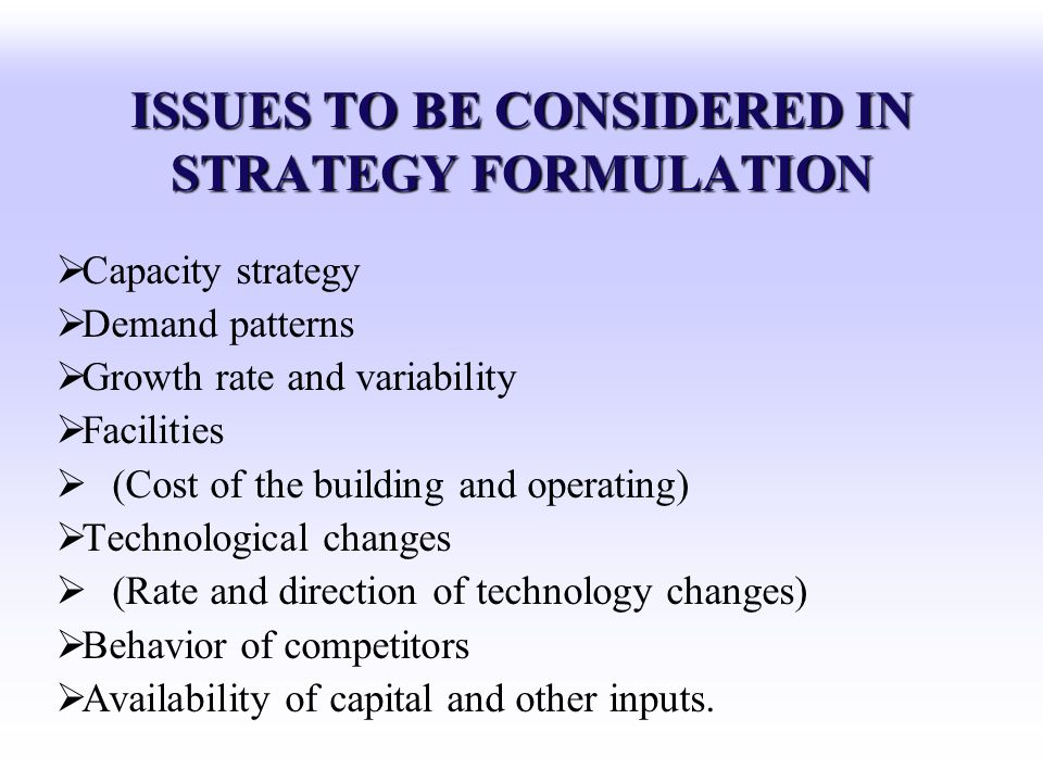 ISSUES TO BE CONSIDERED IN STRATEGY FORMULATION Capacity strategy Demand patterns Growth rate and variability Facilities (Cost of the building and ope