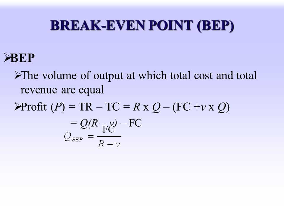 BREAK-EVEN POINT (BEP) BEP The volume of output at which total cost and total revenue are equal Profit (P) = TR – TC = R x Q – (FC +v x Q) = Q(R – v)