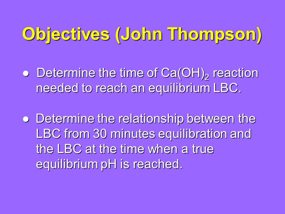Objectives (John Thompson) Determine the time of Ca(OH) 2 reaction Determine the time of Ca(OH) 2 reaction needed to reach an equilibrium LBC.