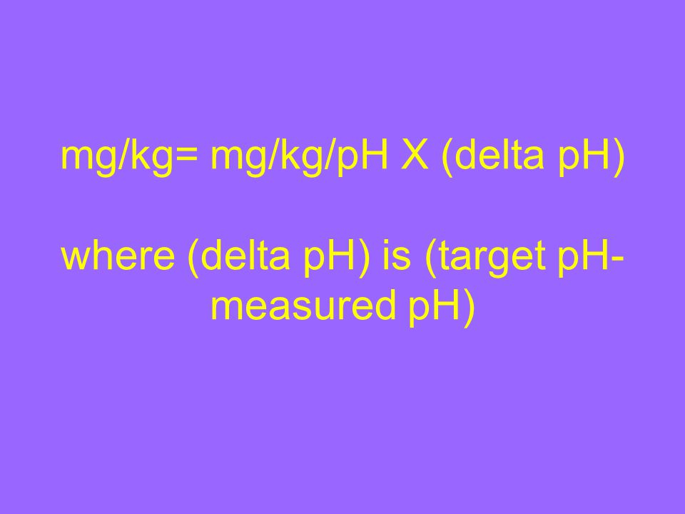 mg/kg= mg/kg/pH X (delta pH) where (delta pH) is (target pH- measured pH)