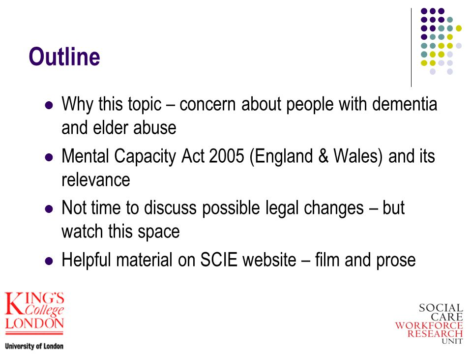Outline Why this topic – concern about people with dementia and elder abuse Mental Capacity Act 2005 (England & Wales) and its relevance Not time to discuss possible legal changes – but watch this space Helpful material on SCIE website – film and prose