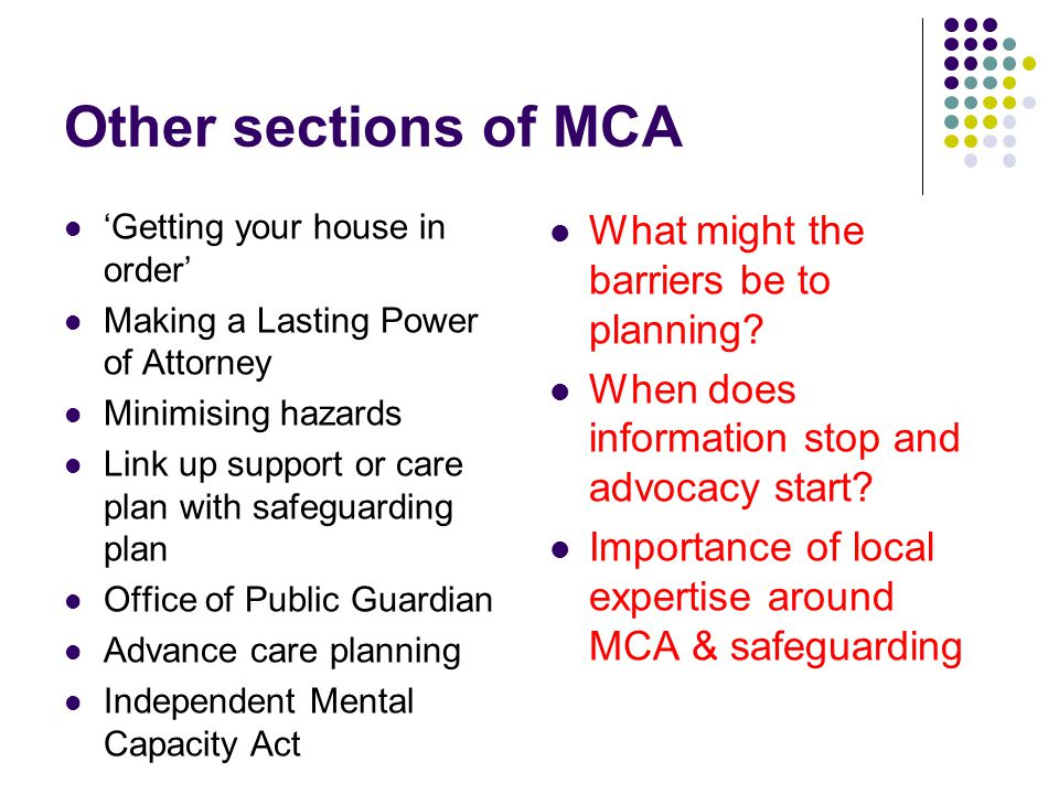Other sections of MCA Getting your house in order Making a Lasting Power of Attorney Minimising hazards Link up support or care plan with safeguarding plan Office of Public Guardian Advance care planning Independent Mental Capacity Act What might the barriers be to planning.