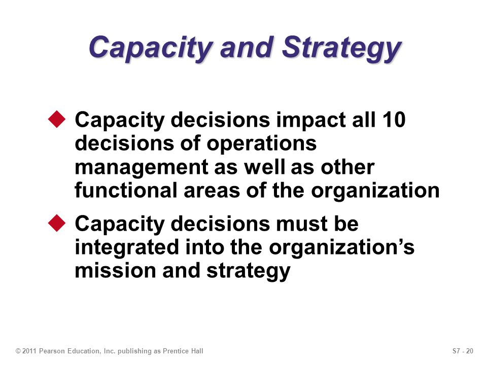 S7 - 20© 2011 Pearson Education, Inc. publishing as Prentice Hall Capacity and Strategy Capacity decisions impact all 10 decisions of operations manag