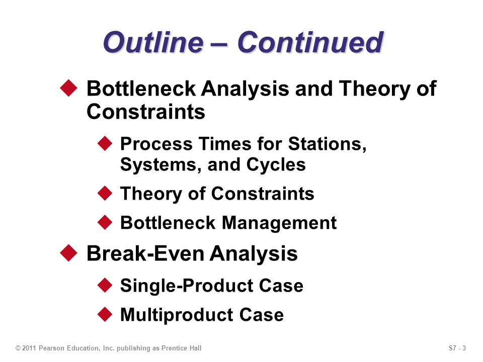S7 - 3© 2011 Pearson Education, Inc. publishing as Prentice Hall Outline – Continued Bottleneck Analysis and Theory of Constraints Process Times for S