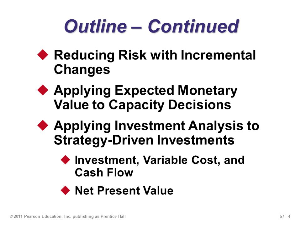 S7 - 4© 2011 Pearson Education, Inc. publishing as Prentice Hall Outline – Continued Reducing Risk with Incremental Changes Applying Expected Monetary