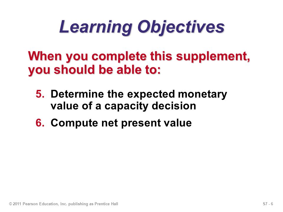 S7 - 6© 2011 Pearson Education, Inc. publishing as Prentice Hall Learning Objectives When you complete this supplement, you should be able to: 5.Deter