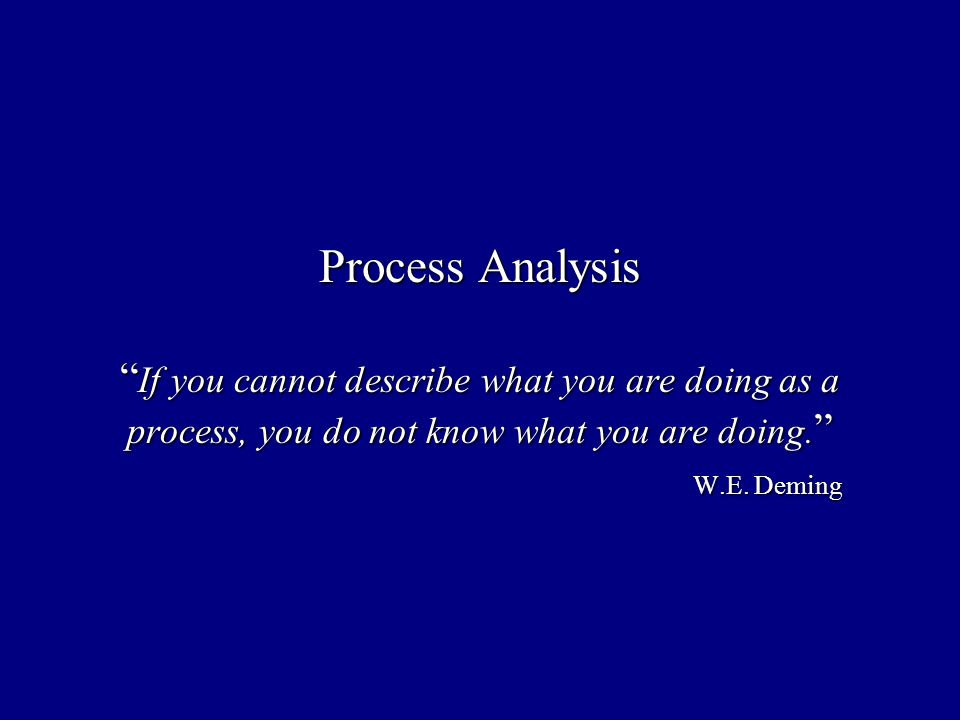 Process Analysis If you cannot describe what you are doing as a process, you do not know what you are doing.