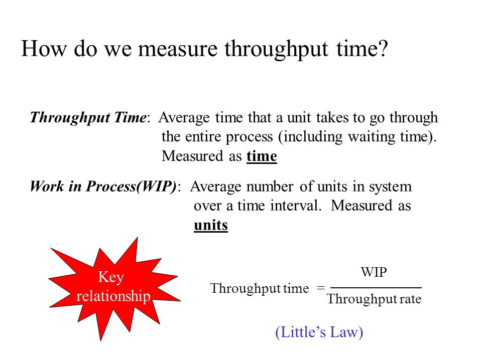 How do we measure throughput time? Throughput Time: Average time that a unit takes to go through the entire process (including waiting time). Measured