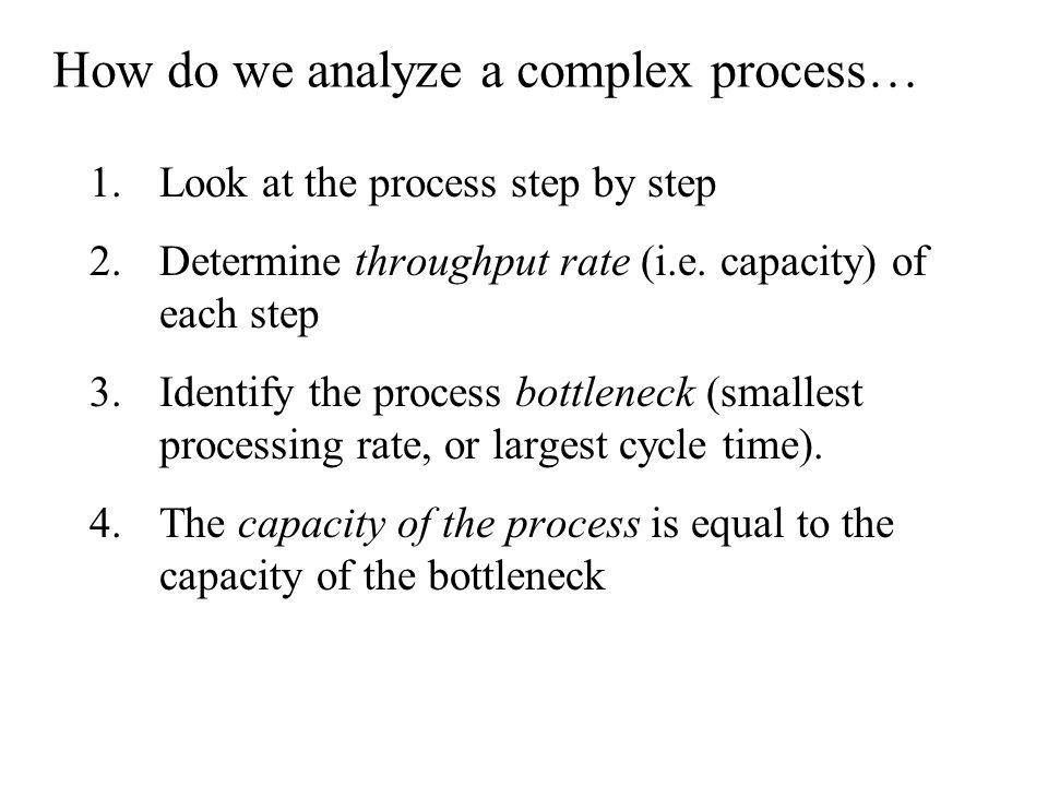 How do we analyze a complex process… 1.Look at the process step by step 2.Determine throughput rate (i.e.