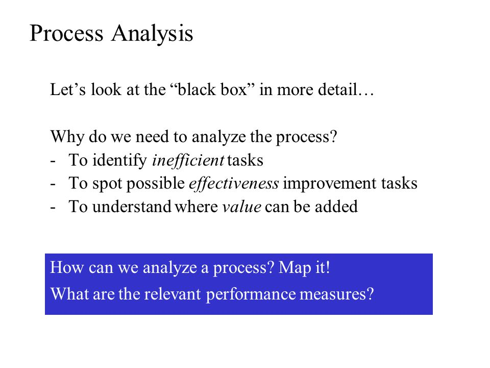 Process Analysis Lets look at the black box in more detail… Why do we need to analyze the process.
