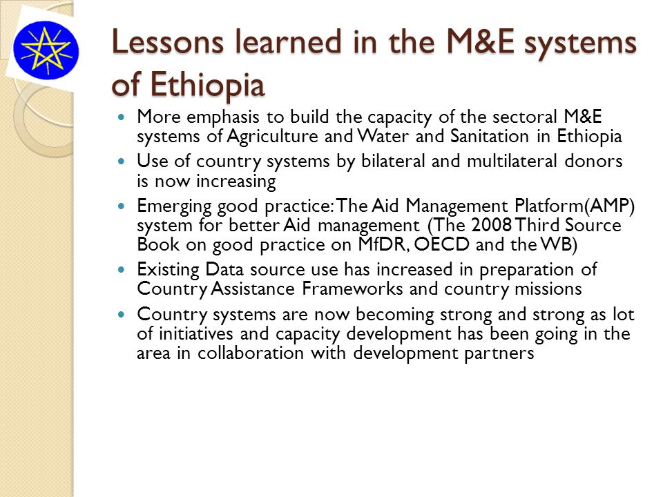 Lessons learned in the M&E systems of Ethiopia More emphasis to build the capacity of the sectoral M&E systems of Agriculture and Water and Sanitation