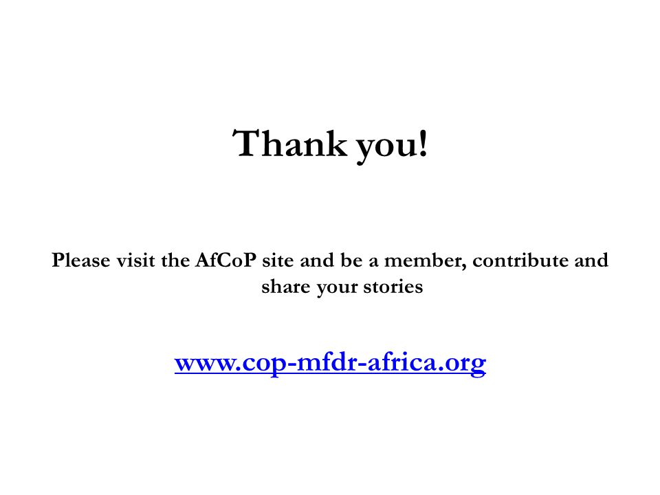 Thank you! Please visit the AfCoP site and be a member, contribute and share your stories www.cop-mfdr-africa.org