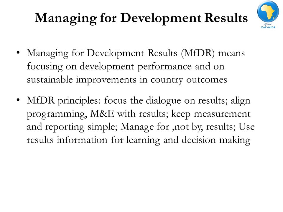 Managing for Development Results Managing for Development Results (MfDR) means focusing on development performance and on sustainable improvements in