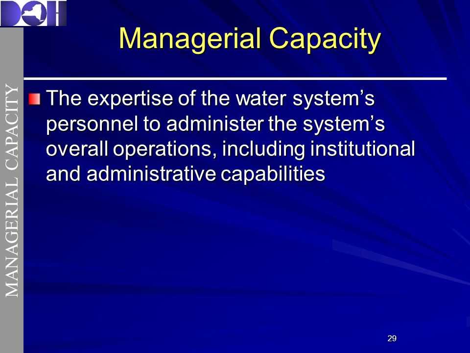 2929 Managerial Capacity The expertise of the water systems personnel to administer the systems overall operations, including institutional and administrative capabilities MANAGERIAL CAPACITY