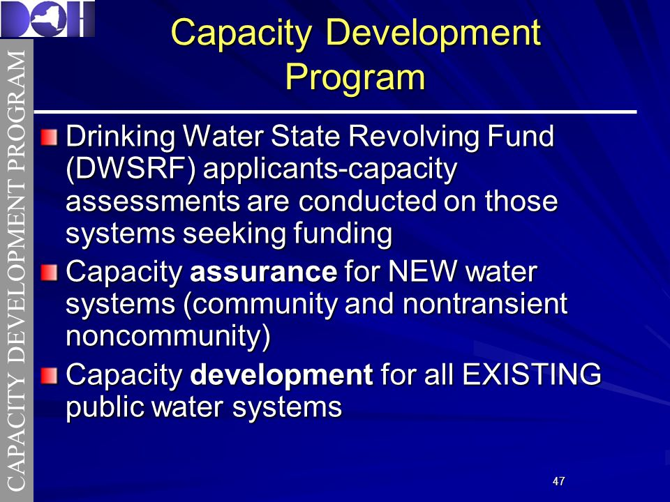 4747 Capacity Development Program Drinking Water State Revolving Fund (DWSRF) applicants-capacity assessments are conducted on those systems seeking funding Capacity assurance for NEW water systems (community and nontransient noncommunity) Capacity development for all EXISTING public water systems CAPACITY DEVELOPMENT PROGRAM