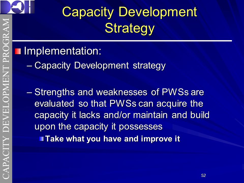 5252 Capacity Development Strategy Implementation: –Capacity Development strategy –Strengths and weaknesses of PWSs are evaluated so that PWSs can acquire the capacity it lacks and/or maintain and build upon the capacity it possesses Take what you have and improve it CAPACITY DEVELOPMENT PROGRAM
